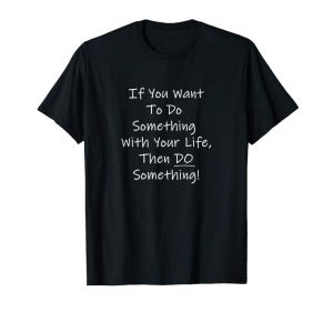 If you want to do something with your life, then do something shirt
