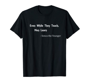 While they teach, men learn - Seneca shirt