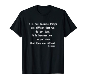 It's Not Because Things Are Difficult Seneca shirt