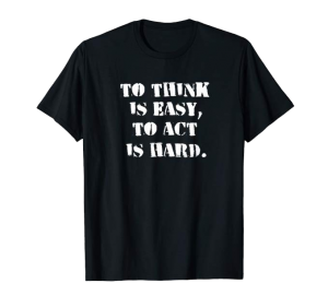 To Think Is Easy, To Act Is Hard shirt