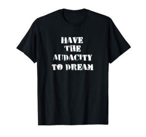 Have The Audacity To Dream shirt