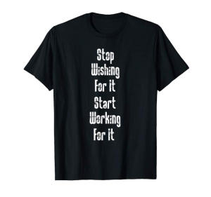 Stop Wishing For It, Start Working For It shirt